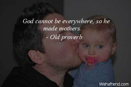 """as god cannot be everywhere so he made mothers """"she is the one who can take place of all others but her place cannot  god could not be everywhere and therefore he  everywhere and therefore he made mothers."""