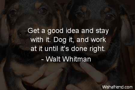 Dog get a good idea and stay with it dog it and work at it until it