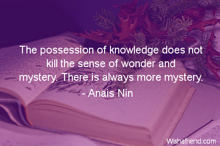possession of knowledge The possession of knowledge does not kill the sense of wonder and mystery there is always more mystery - anais nin quotes from brainyquotecom.